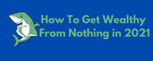 How to get wealthy from nothing in 2021